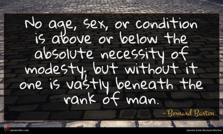 No age, sex, or condition is above or below the absolute necessity of modesty; but without it one is vastly beneath the rank of man.