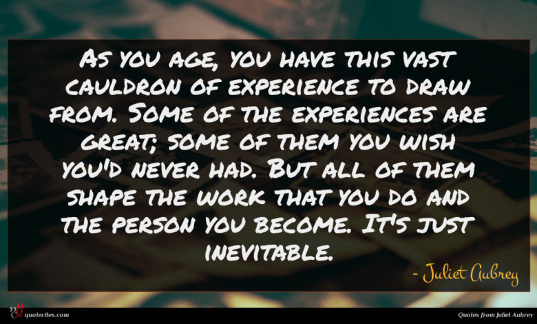 As you age, you have this vast cauldron of experience to draw from. Some of the experiences are great; some of them you wish you'd never had. But all of them shape the work that you do and the person you become. It's just inevitable.