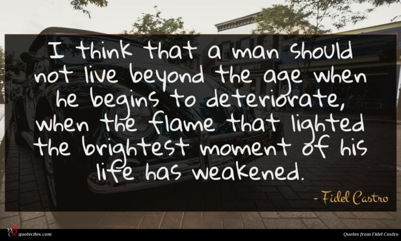 I think that a man should not live beyond the age when he begins to deteriorate, when the flame that lighted the brightest moment of his life has weakened.