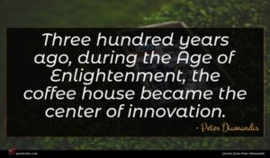 Peter Diamandis quote : Three hundred years ago ...