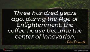 Peter Diamandis quote : Three hundred years ago ...