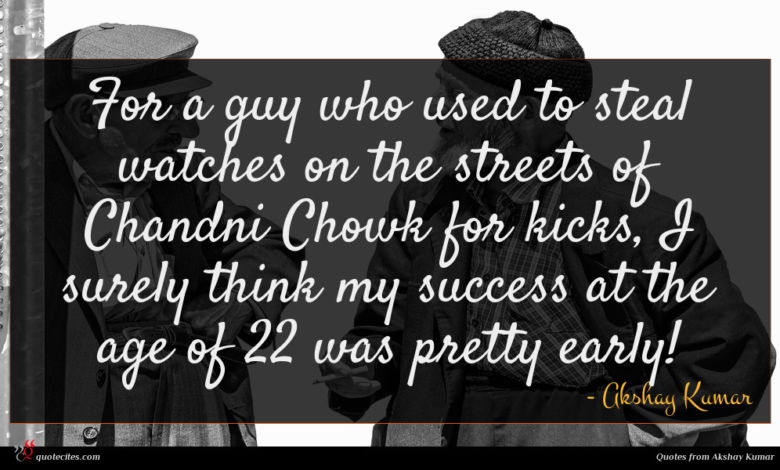 For a guy who used to steal watches on the streets of Chandni Chowk for kicks, I surely think my success at the age of 22 was pretty early!