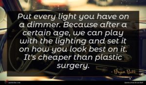 Bryan Batt quote : Put every light you ...