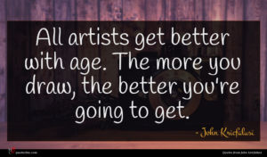 John Kricfalusi quote : All artists get better ...