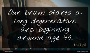 Eric Topol quote : Our brain starts a ...