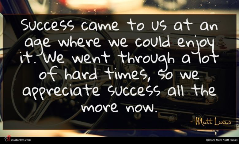 Success came to us at an age where we could enjoy it. We went through a lot of hard times, so we appreciate success all the more now.