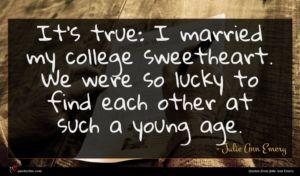 Julie Ann Emery quote : It's true I married ...