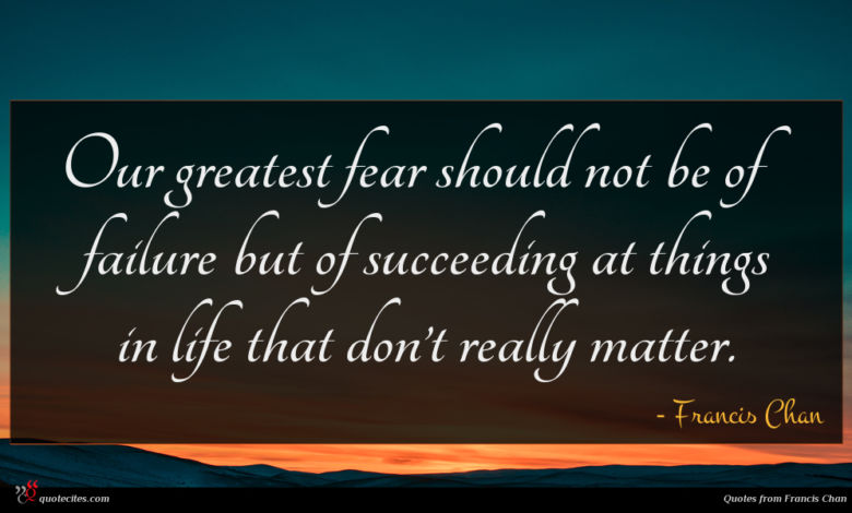 Our greatest fear should not be of failure but of succeeding at things in life that don't really matter.