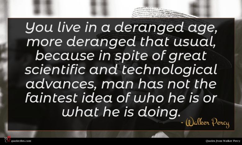 You live in a deranged age, more deranged that usual, because in spite of great scientific and technological advances, man has not the faintest idea of who he is or what he is doing.