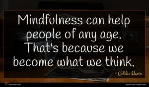 Goldie Hawn quote : Mindfulness can help people ...