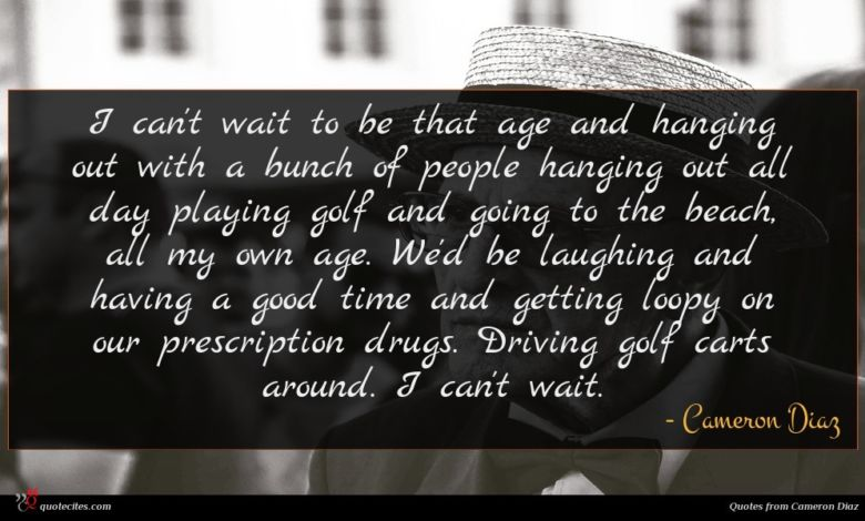 I can't wait to be that age and hanging out with a bunch of people hanging out all day playing golf and going to the beach, all my own age. We'd be laughing and having a good time and getting loopy on our prescription drugs. Driving golf carts around. I can't wait.