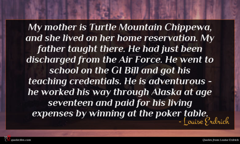 My mother is Turtle Mountain Chippewa, and she lived on her home reservation. My father taught there. He had just been discharged from the Air Force. He went to school on the GI Bill and got his teaching credentials. He is adventurous - he worked his way through Alaska at age seventeen and paid for his living expenses by winning at the poker table.