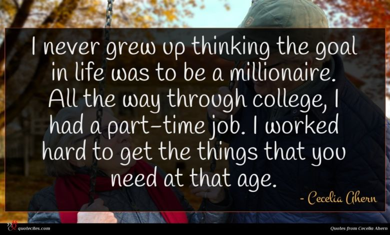 I never grew up thinking the goal in life was to be a millionaire. All the way through college, I had a part-time job. I worked hard to get the things that you need at that age.