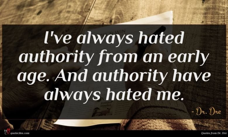 I've always hated authority from an early age. And authority have always hated me.