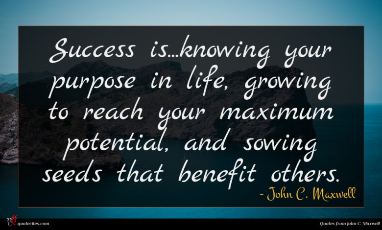 Success is...knowing your purpose in life, growing to reach your maximum potential, and sowing seeds that benefit others.