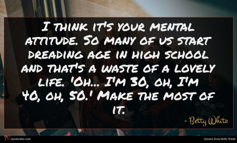 I think it's your mental attitude. So many of us start dreading age in high school and that's a waste of a lovely life. 'Oh... I'm 30, oh, I'm 40, oh, 50.' Make the most of it.