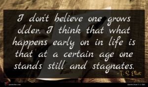 T. S. Eliot quote : I don't believe one ...