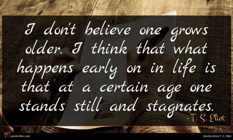 I don't believe one grows older. I think that what happens early on in life is that at a certain age one stands still and stagnates.