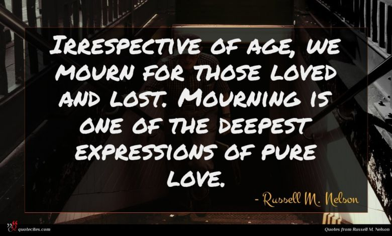 Irrespective of age, we mourn for those loved and lost. Mourning is one of the deepest expressions of pure love.
