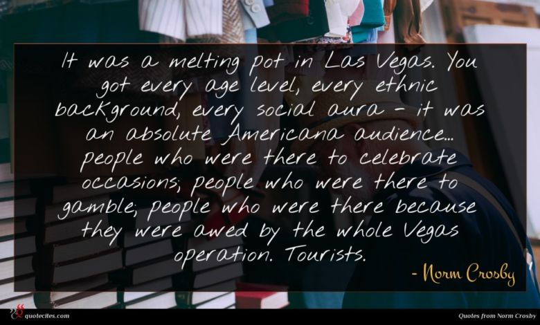 It was a melting pot in Las Vegas. You got every age level, every ethnic background, every social aura - it was an absolute Americana audience... people who were there to celebrate occasions; people who were there to gamble; people who were there because they were awed by the whole Vegas operation. Tourists.