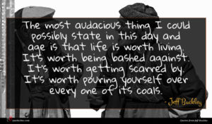 Jeff Buckley quote : The most audacious thing ...
