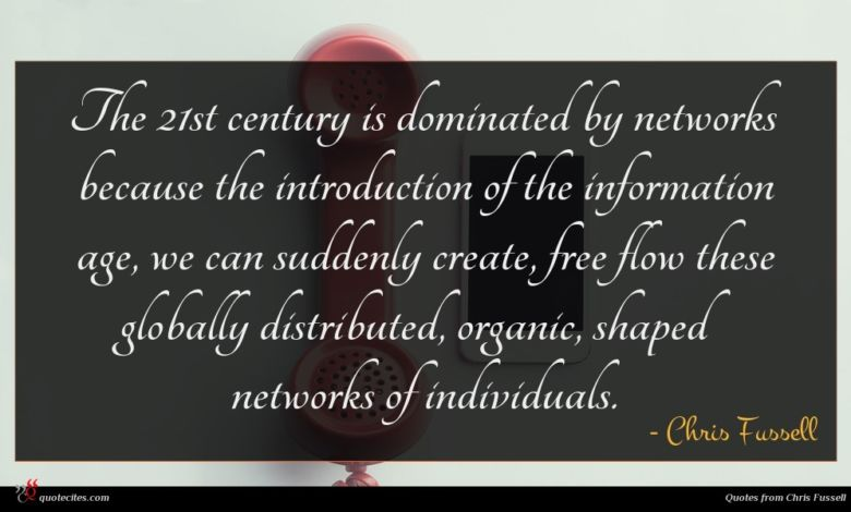 The 21st century is dominated by networks because the introduction of the information age, we can suddenly create, free flow these globally distributed, organic, shaped networks of individuals.