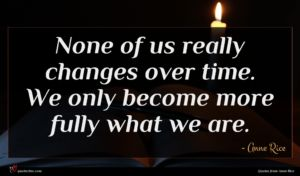 Anne Rice quote : None of us really ...