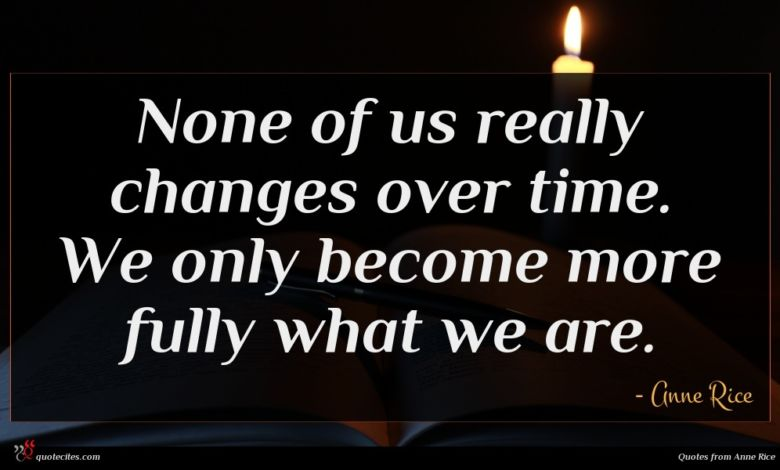None of us really changes over time. We only become more fully what we are.