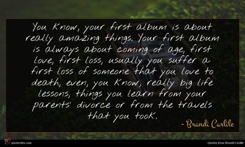 You know, your first album is about really amazing things. Your first album is always about coming of age, first love, first loss, usually you suffer a first loss of someone that you love to death, even, you know, really big life lessons, things you learn from your parents' divorce or from the travels that you took.