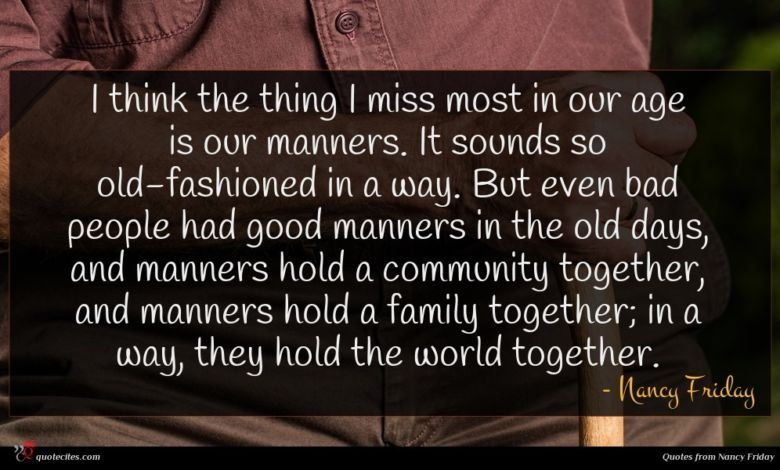 I think the thing I miss most in our age is our manners. It sounds so old-fashioned in a way. But even bad people had good manners in the old days, and manners hold a community together, and manners hold a family together; in a way, they hold the world together.