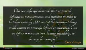 Dennis Prager quote : Our scientific age demands ...