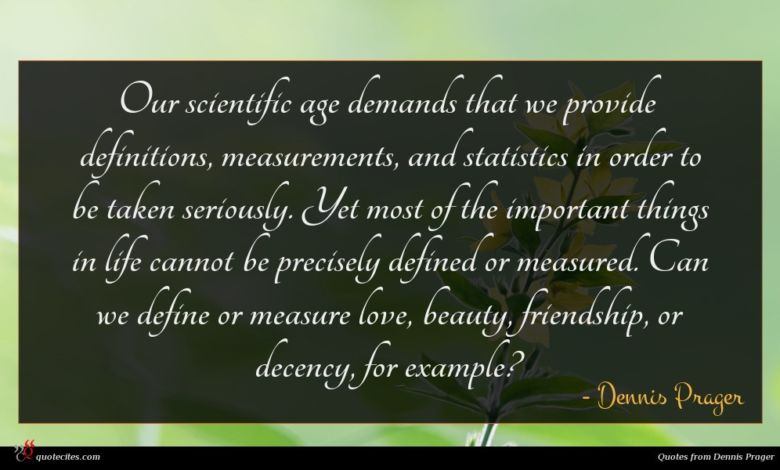 Our scientific age demands that we provide definitions, measurements, and statistics in order to be taken seriously. Yet most of the important things in life cannot be precisely defined or measured. Can we define or measure love, beauty, friendship, or decency, for example?