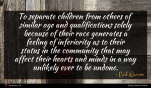 Earl Warren quote : To separate children from ...