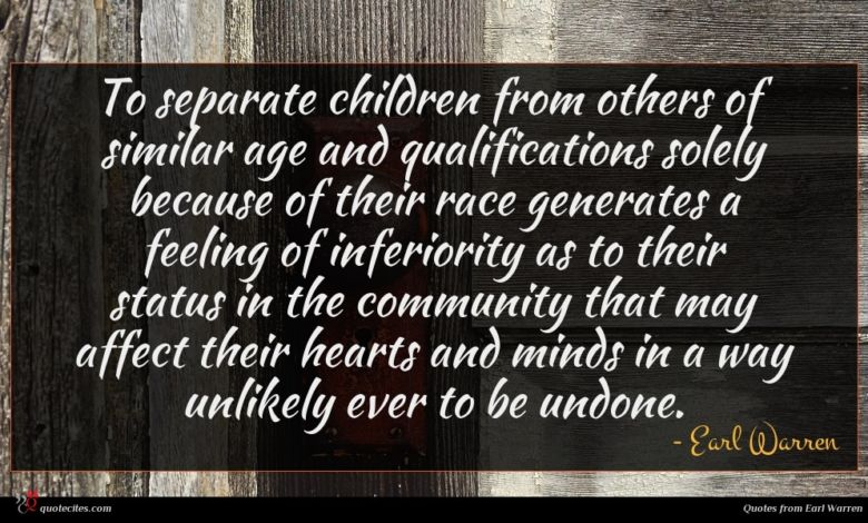 To separate children from others of similar age and qualifications solely because of their race generates a feeling of inferiority as to their status in the community that may affect their hearts and minds in a way unlikely ever to be undone.