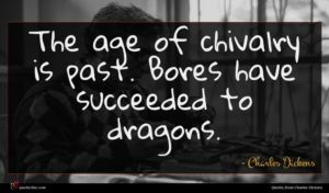 Charles Dickens quote : The age of chivalry ...