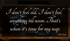 Bob Hope quote : I don't feel old ...