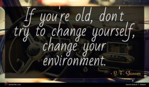 B. F. Skinner quote : If you're old don't ...