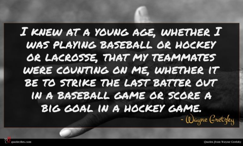 I knew at a young age, whether I was playing baseball or hockey or lacrosse, that my teammates were counting on me, whether it be to strike the last batter out in a baseball game or score a big goal in a hockey game.