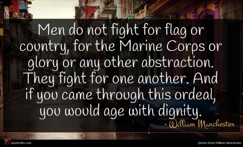 Men do not fight for flag or country, for the Marine Corps or glory or any other abstraction. They fight for one another. And if you came through this ordeal, you would age with dignity.