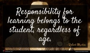 Robert Martin quote : Responsibility for learning belongs ...