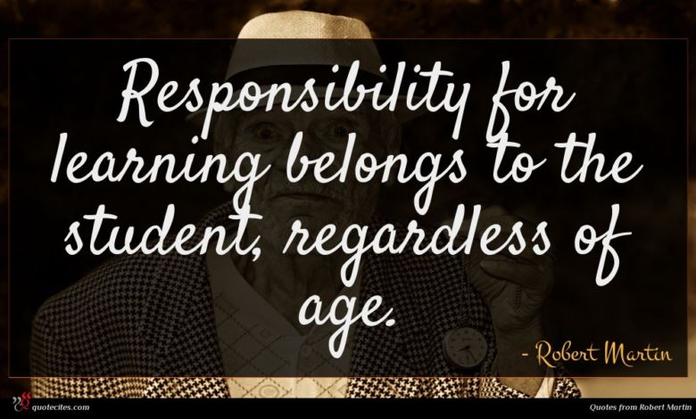 Photo of Robert Martin quote : Responsibility for learning belongs …