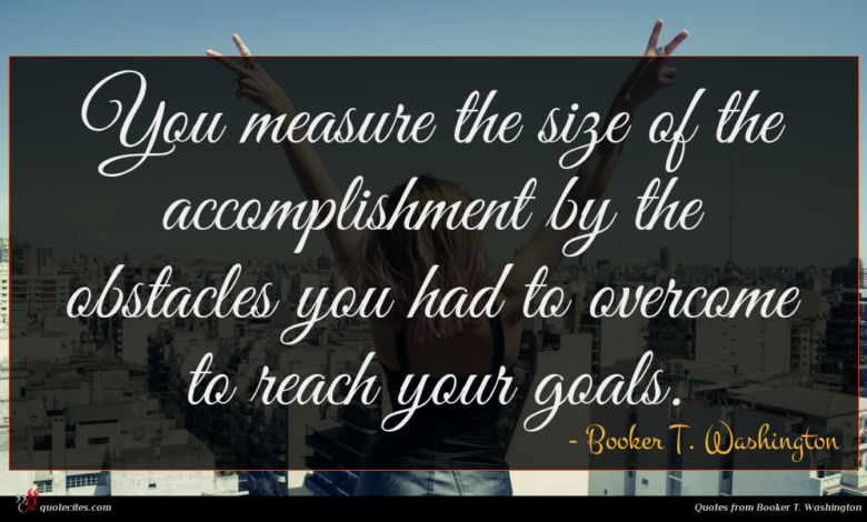 You measure the size of the accomplishment by the obstacles you had to overcome to reach your goals.