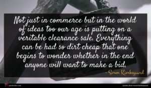 Soren Kierkegaard quote : Not just in commerce ...
