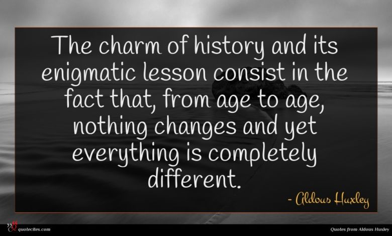 The charm of history and its enigmatic lesson consist in the fact that, from age to age, nothing changes and yet everything is completely different.
