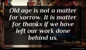Thomas Carlyle quote : Old age is not ...