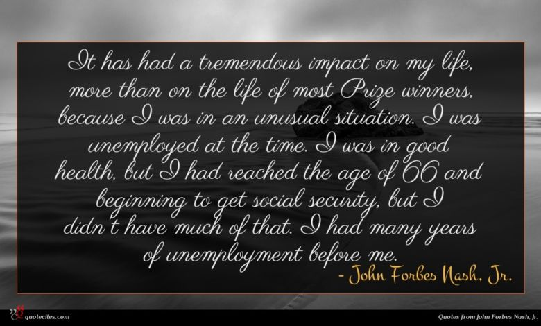 It has had a tremendous impact on my life, more than on the life of most Prize winners, because I was in an unusual situation. I was unemployed at the time. I was in good health, but I had reached the age of 66 and beginning to get social security, but I didn't have much of that. I had many years of unemployment before me.