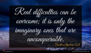 Theodore Newton Vail quote : Real difficulties can be ...