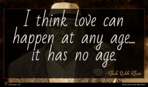Shah Rukh Khan quote : I think love can ...
