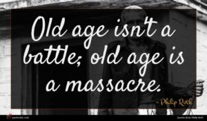 Philip Roth quote : Old age isn't a ...