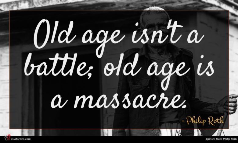 Old age isn't a battle; old age is a massacre.